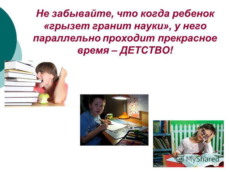 Не забывайте, что когда ребенок «грызет гранит науки», у него параллельно проходит прекрасное время – ДЕТСТВО!