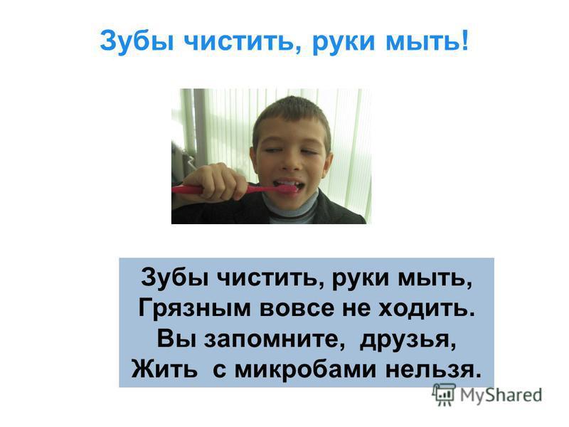 Зубы чистить, руки мыть! Зубы чистить, руки мыть, Грязным вовсе не ходить. Вы запомните, друзья, Жить с микробами нельзя.