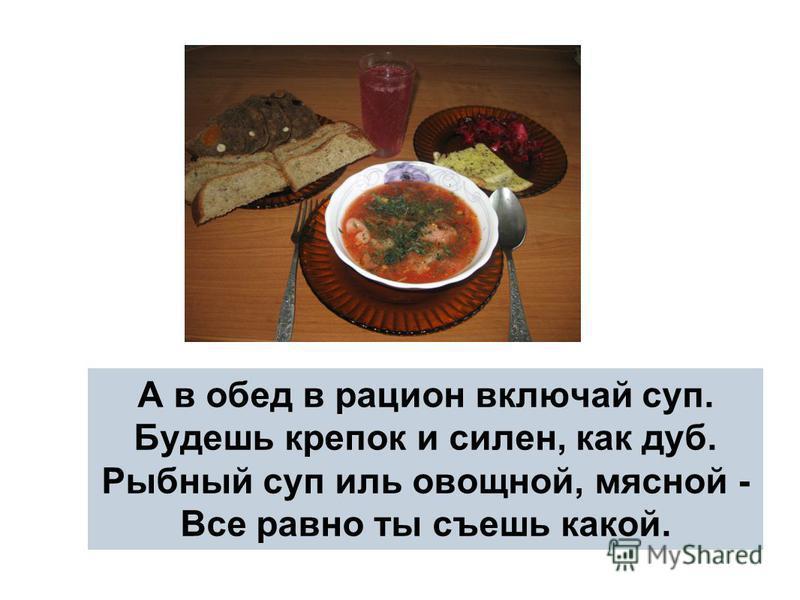 А в обед в рацион включай суп. Будешь крепок и силен, как дуб. Рыбный суп иль овощной, мясной - Все равно ты съешь какой.