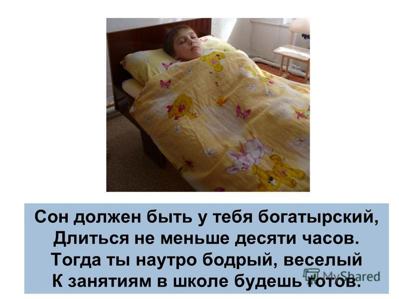 Сон должен быть у тебя богатырский, Длиться не меньше десяти часов. Тогда ты наутро бодрый, веселый К занятиям в школе будешь готов.