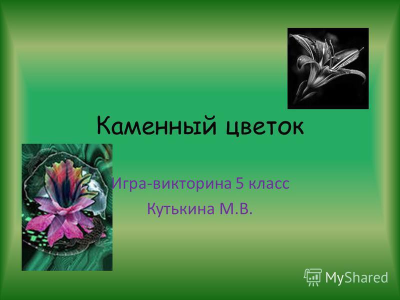 Каменный цветок Игра-викторина 5 класс Кутькина М.В.