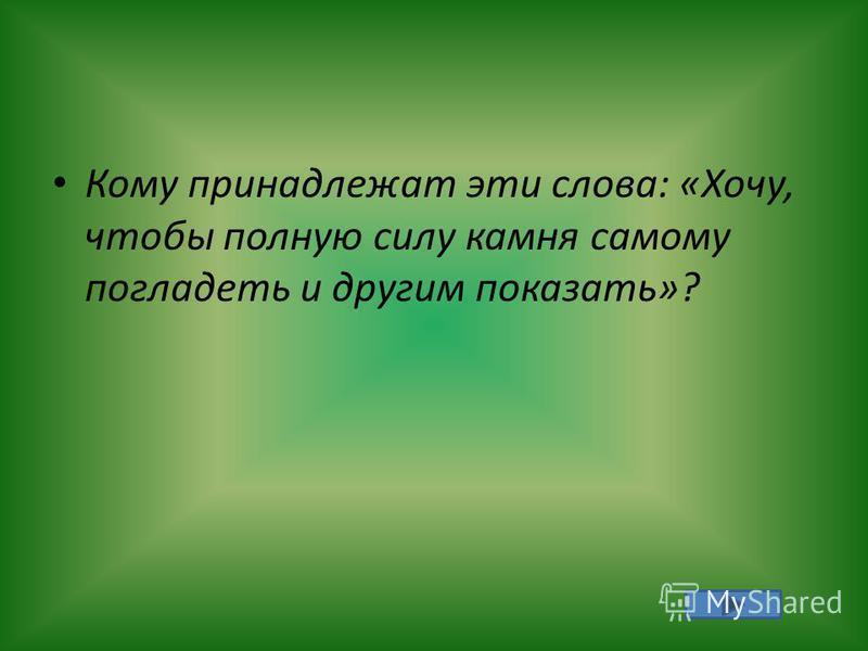 Кому принадлежат эти слова: «Хочу, чтобы полную силу камня самому погладить и другим показать»?
