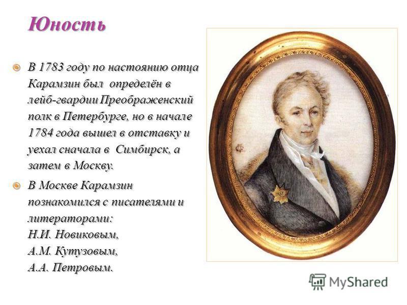 В 1783 году по настоянию отца Карамзин был определён в лейб-гвардии Преображенский полк в Петербурге, но в начале 1784 года вышел в отставку и уехал сначала в Симбирск, а затем в Москву. В 1783 году по настоянию отца Карамзин был определён в лейб-гва