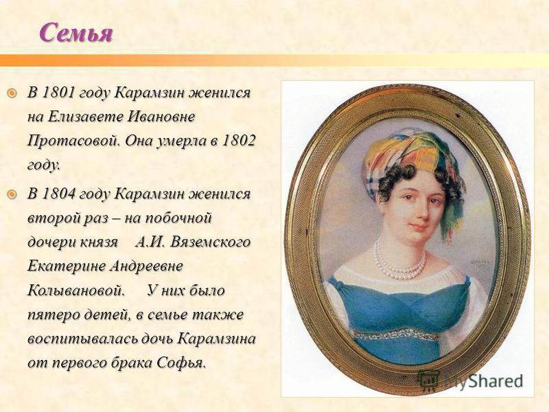 В 1801 году Карамзин женился на Елизавете Ивановне Протасовой. Она умерла в 1802 году. В 1801 году Карамзин женился на Елизавете Ивановне Протасовой. Она умерла в 1802 году. В 1804 году Карамзин женился второй раз – на побочной дочери князя А.И. Вязе