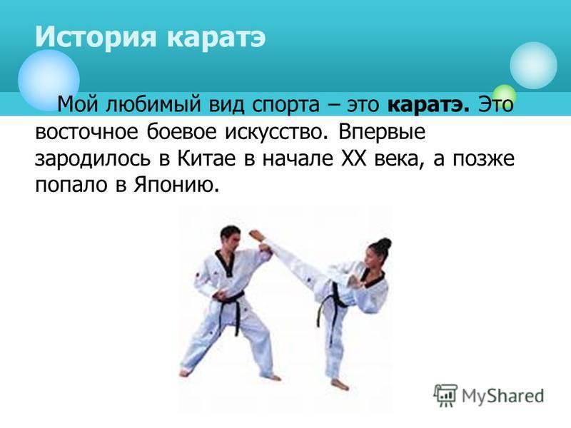 Мой любимый вид спорта – это каратэ. Это восточное боевое искусство. Впервые зародилось в Китае в начале XX века, а позже попало в Японию. История каратэ