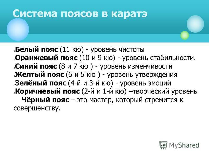 Белый пояс (11 кю) - уровень чистоты Оранжевый пояс (10 и 9 кю) - уровень стабильности. Синий пояс (8 и 7 кю ) - уровень изменчивости Желтый пояс (6 и 5 кю ) - уровень утверждения Зелёный пояс (4-й и 3-й кю) - уровень эмоций Коричневый пояс (2-й и 1-