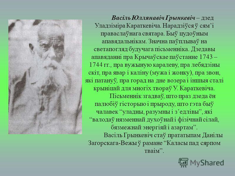 Васіль Юллянавіч Грынкевіч – дзед Уладзіміра Караткевіча. Нарадзіўся ў сямі праваслаўнага святара. Быў цудоўным апавядальнікам. Значна паўплываў на светапогляд будучага пісьменніка. Дзедавы апавяданні пра Крычаўскае паўстанне 1743 – 1744 гг., пра вуж