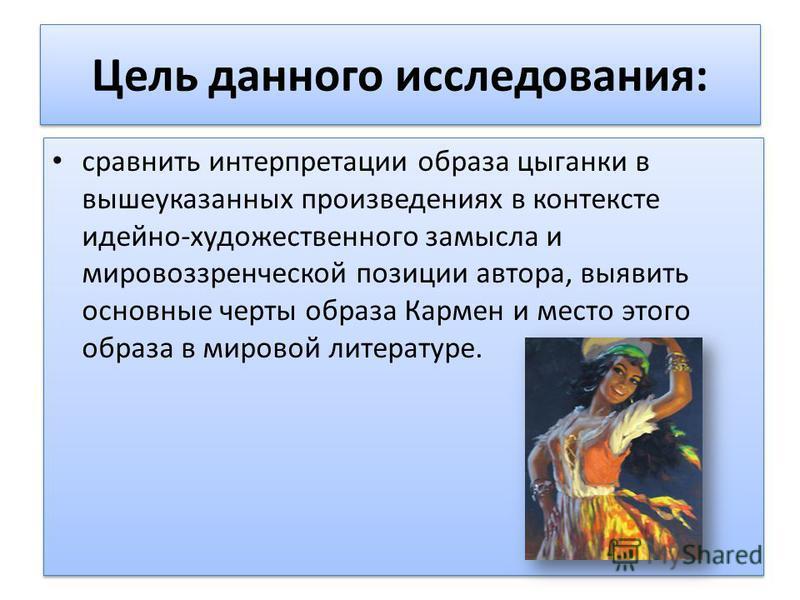 Цель данного исследования: сравнить интерпретации образа цыганки в вышеуказанных произведениях в контексте идейно-художественного замысла и мировоззренческой позиции автора, выявить основные черты образа Кармен и место этого образа в мировой литерату