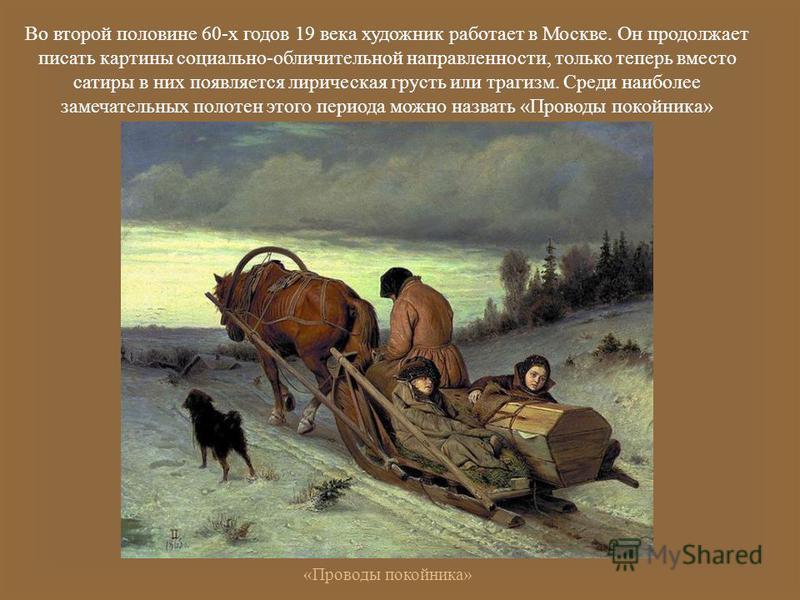 Во второй половине 60- х годов 19 века художник работает в Москве. Он продолжает писать картины социально - обличительной направленности, только теперь вместо сатиры в них появляется лирическая грусть или трагизм. Среди наиболее замечательных полотен