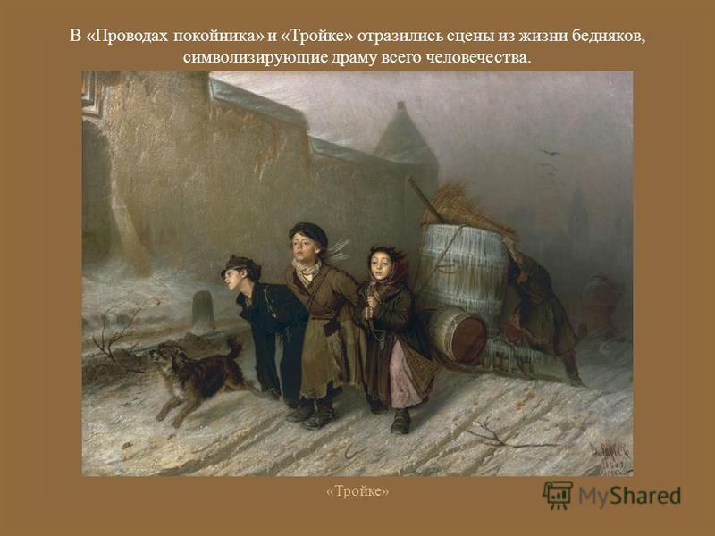 В « Проводах покойника » и « Тройке » отразились сцены из жизни бедняков, символизирующие драму всего человечества. « Тройке »