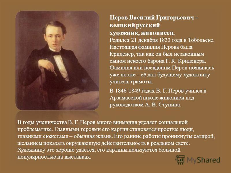 Перов Василий Григорьевич – великий русский художник, живописец. Родился 21 декабря 1833 года в Тобольске. Настоящая фамилия Перова была Криденер, так как он был незаконным сыном некоего барона Г. К. Криденера. Фамилия или псевдоним Перов появилась у
