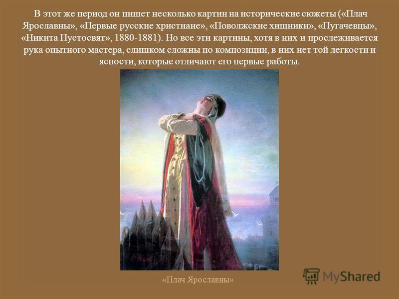 В этот же период он пишет несколько картин на исторические сюжеты (« Плач Ярославны », « Первые русские христиане », « Поволжские хищники », « Пугачевцы », « Никита Пустосвят », 1880-1881). Но все эти картины, хотя в них и прослеживается рука опытног