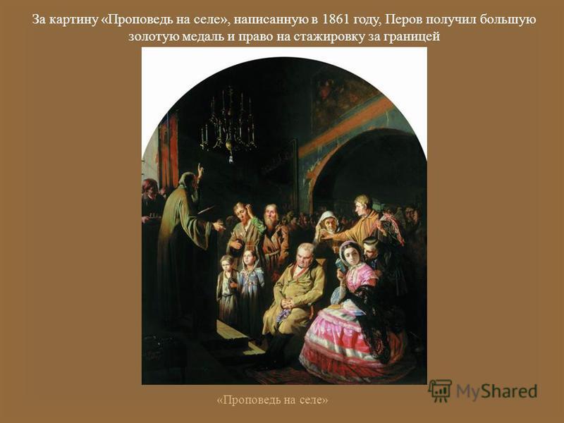 За картину « Проповедь на селе », написанную в 1861 году, Перов получил большую золотую медаль и право на стажировку за границей « Проповедь на селе »