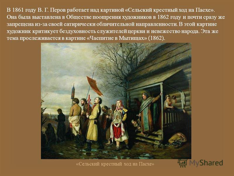 В 1861 году В. Г. Перов работает над картиной « Сельский крестный ход на Пасхе ». Она была выставлена в Обществе поощрения художников в 1862 году и почти сразу же запрещена из - за своей сатирически обличительной направленности. В этой картине художн