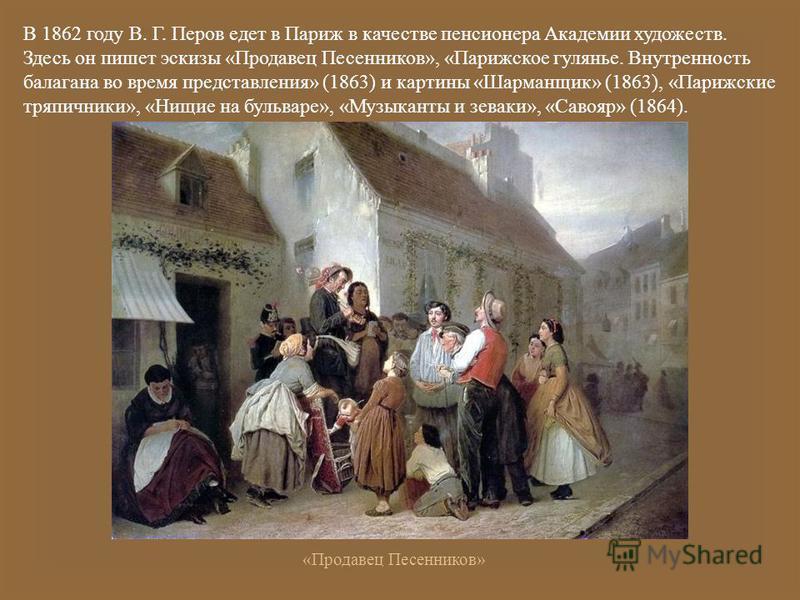 В 1862 году В. Г. Перов едет в Париж в качестве пенсионера Академии художеств. Здесь он пишет эскизы « Продавец Песенников », « Парижское гулянье. Внутренность балагана во время представления » (1863) и картины « Шарманщик » (1863), « Парижские тряпи