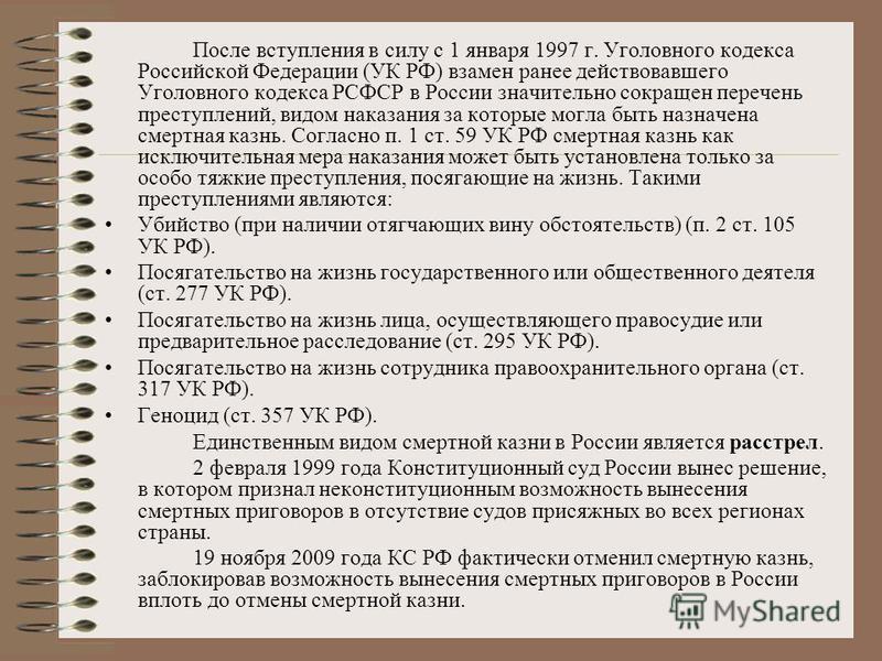 После вступления в силу с 1 января 1997 г. Уголовного кодекса Российской Федерации (УК РФ) взамен ранее действовавшего Уголовного кодекса РСФСР в России значительно сокращен перечень преступлений, видом наказания за которые могла быть назначена смерт
