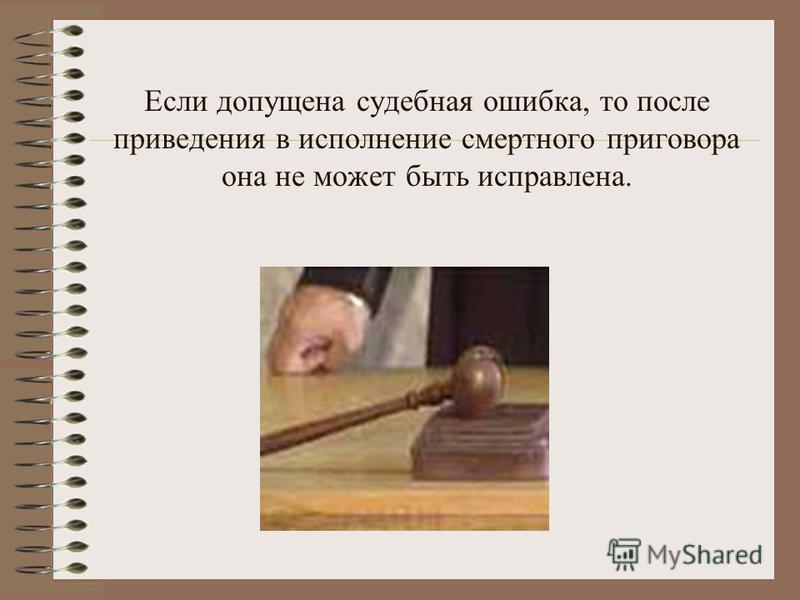 Если допущена судебная ошибка, то после приведения в исполнение смертного приговора она не может быть исправлена.