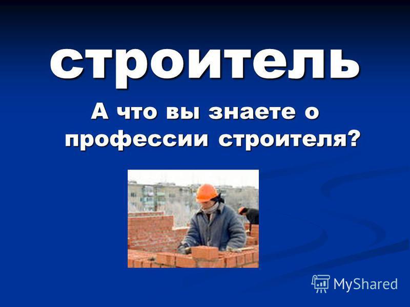 строитель А что вы знаете о профессии строителя?