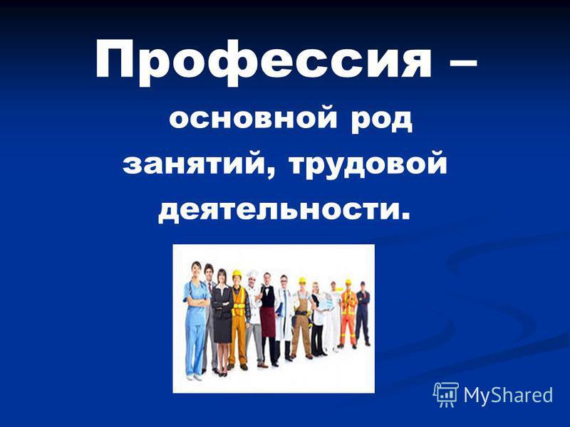 Профессия – основной род занятий, трудовой деятельности.