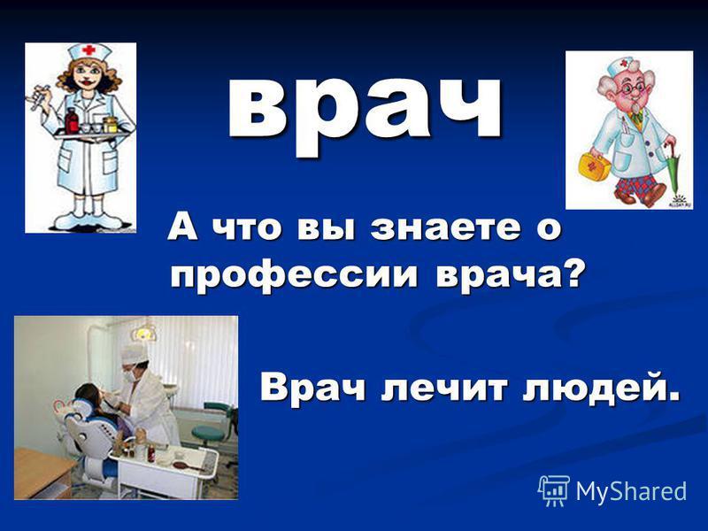 врач А что вы знаете о профессии врача? Врач лечит людей. Врач лечит людей.