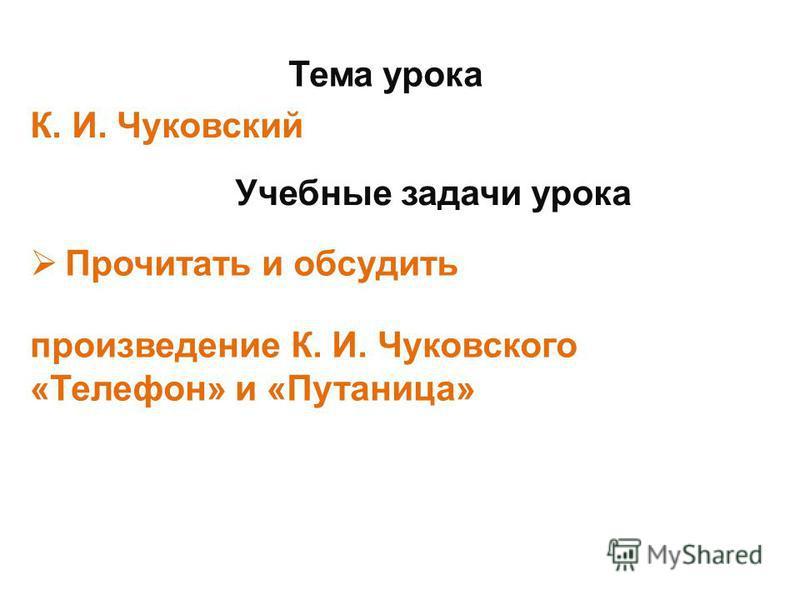 Тема урока К. И. Чуковский Учебные задачи урока Прочитать и обсудить произведение К. И. Чуковского «Телефон» и «Путаница»