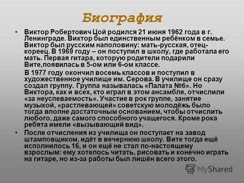 Биография Виктор Робертович Цой родился 21 июня 1962 года в г. Ленинграде. Виктор был единственным ребёнком в семье. Виктор был русским наполовину: мать-русская, отец- кореец. В 1969 году – он поступил в школу, где работала его мать. Первая гитара, к