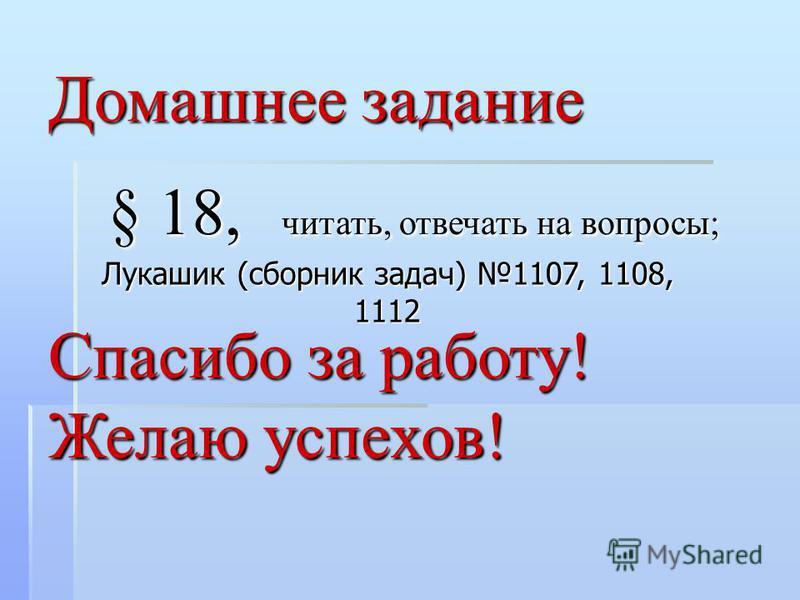 Домашнее задание § 18, читать, отвечать на вопросы; Спасибо за работу! Желаю успехов! Лукашик (сборник задач) 1107, 1108, 1112