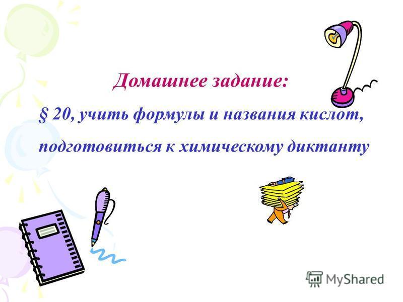 Домашнее задание: § 20, учить формулы и названия кислот, подготовиться к химическому диктанту