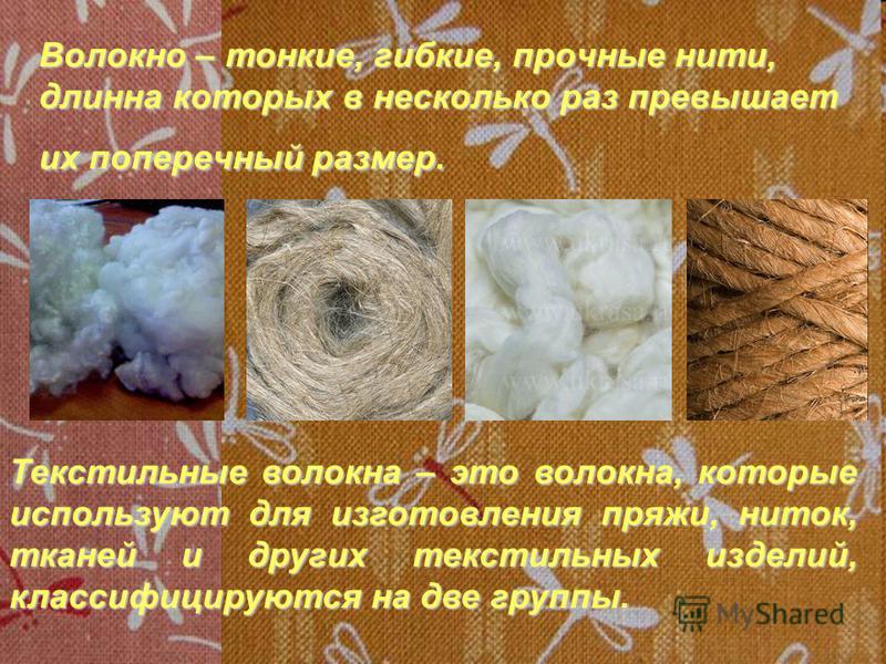 Волокно – тонкие, гибкие, прочные нити, длинна которых в несколько раз превышает их поперечный размер. Текстильные волокна – это волокна, которые используют для изготовления пряжи, ниток, тканей и других текстильных изделий, классифицируются на две г