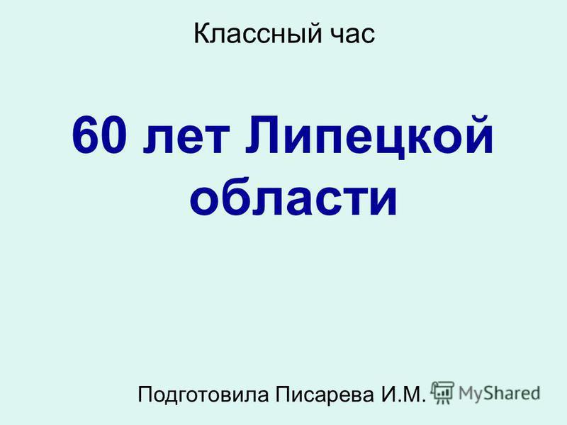 Классный час 60 лет Липецкой области Подготовила Писарева И.М.