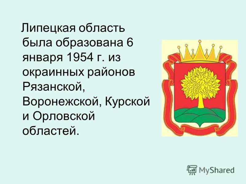 Липецкая область была образована 6 января 1954 г. из окраинных районов Рязанской, Воронежской, Курской и Орловской областей.
