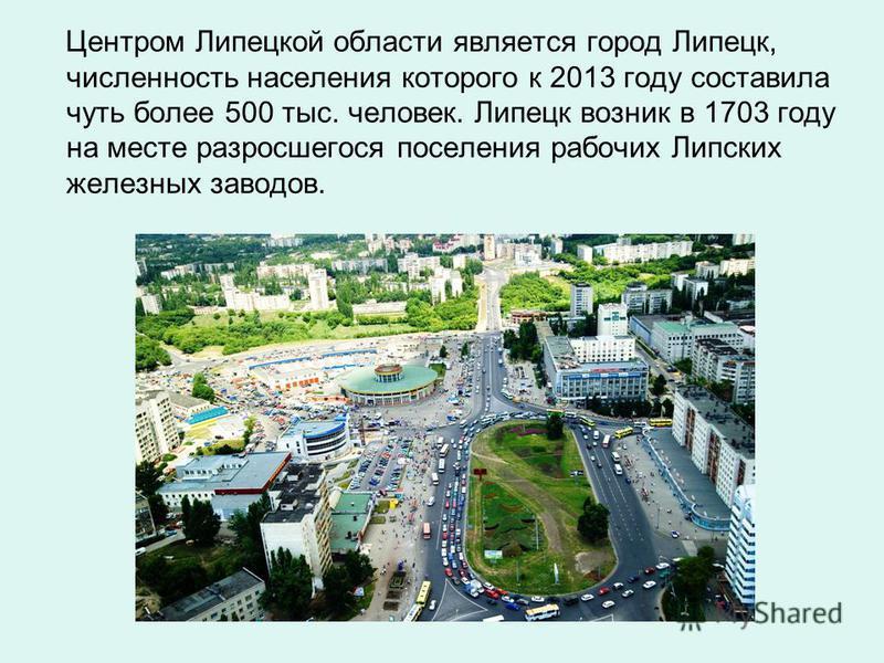 Центром Липецкой области является город Липецк, численность населения которого к 2013 году составила чуть более 500 тыс. человек. Липецк возник в 1703 году на месте разросшегося поселения рабочих Липских железных заводов.