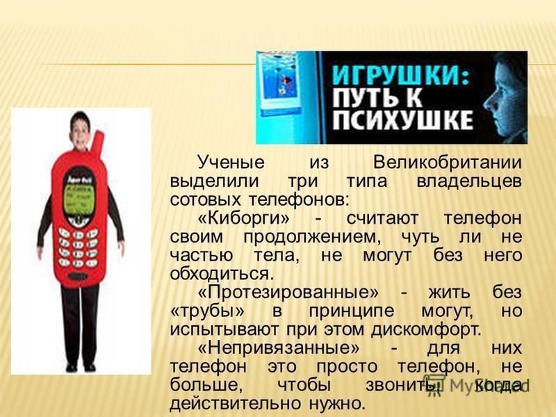 Ученые из Великобритании выделили три типа владельцев сотовых телефонов: «Киборги» - считают телефон своим продолжением, чуть ли не частью тела, не могут без него обходиться. «Протезированные» - жить без «трубы» в принципе могут, но испытывают при эт