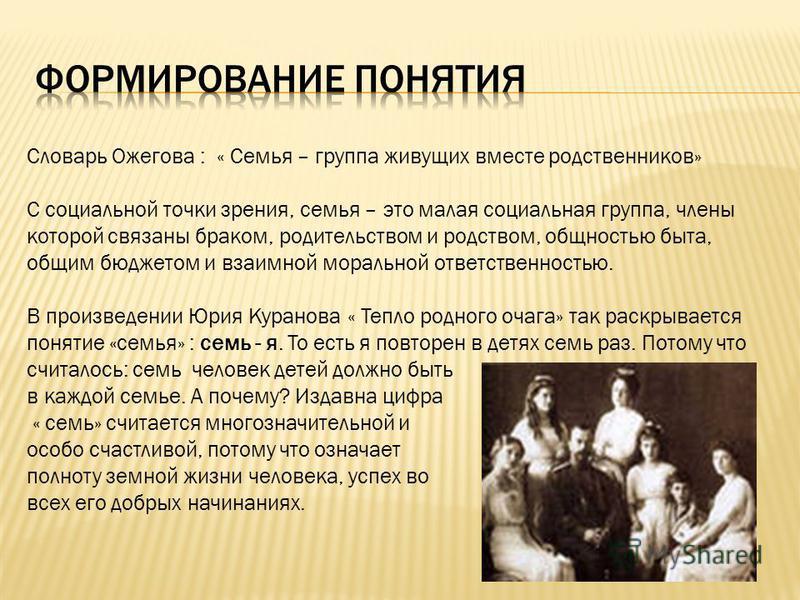 Словарь Ожегова : « Семья – группа живущих вместе родственников» С социальной точки зрения, семья – это малая социальная группа, члены которой связаны браком, водительством и родством, общностью быта, общим бюджетом и взаимной моральной ответственнос
