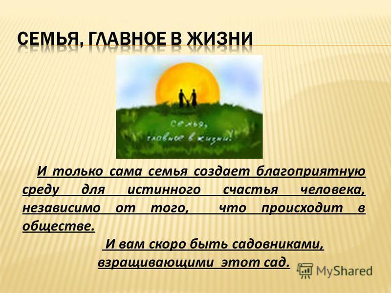 И только сама семья создает благоприятную среду для истинного счастья человека, независимо от того, что происходит в обществе. И вам скоро быть садовниками, взращивающими этот сад.