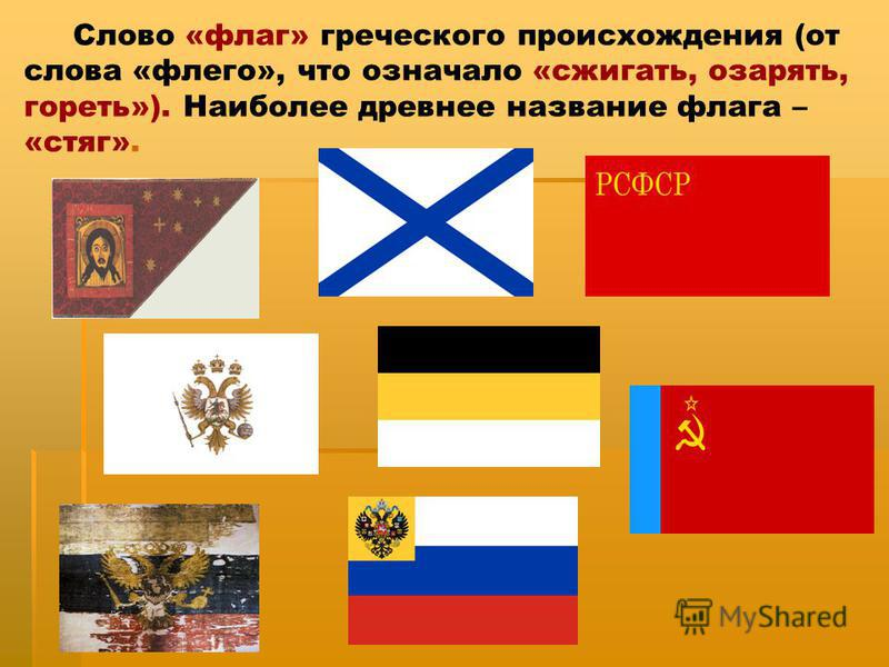 Слово «флаг» греческого происхождения (от слова «флего», что означало «сжигать, озарять, гореть»). Наиболее древнее название флага – «стяг».