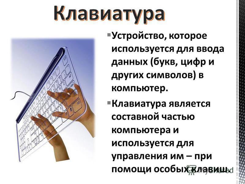 Устройство, которое используется для ввода данных (букв, цифр и других символов) в компьютер. Клавиатура является составной частью компьютера и используется для управления им – при помощи особых клавиш.