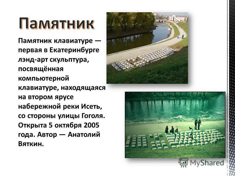 Памятник клавиатуре первая в Екатеринбурге лэнд-арт скульптура, посвящённая компьютерной клавиатуре, находящаяся на втором ярусе набережной реки Исеть, со стороны улицы Гоголя. Открыта 5 октября 2005 года. Автор Анатолий Вяткин.