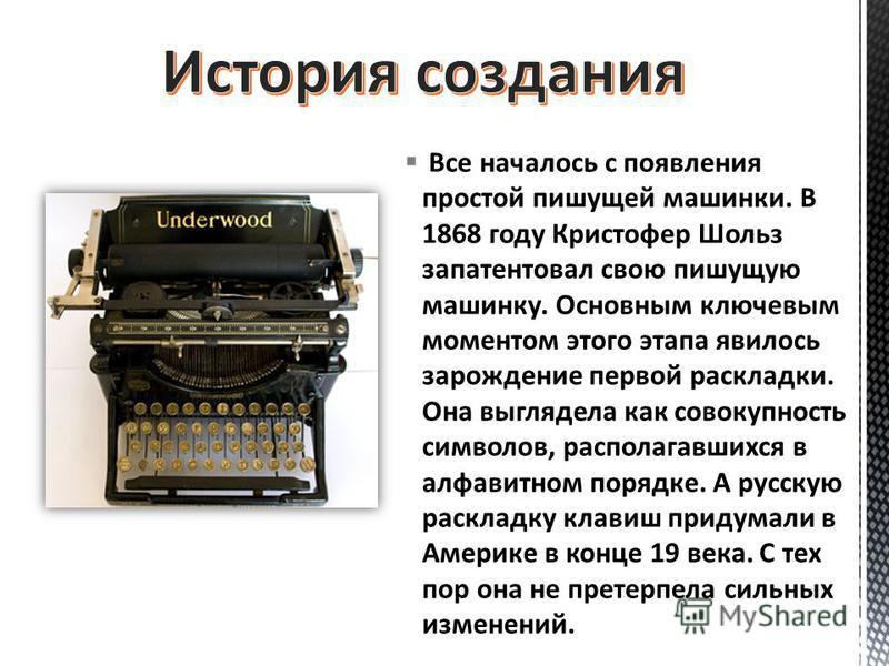 Все началось с появления простой пишущей машинки. В 1868 году Кристофер Шольз запатентовал свою пишущую машинку. Основным ключевым моментом этого этапа явилось зарождение первой раскладки. Она выглядела как совокупность символов, располагавшихся в ал