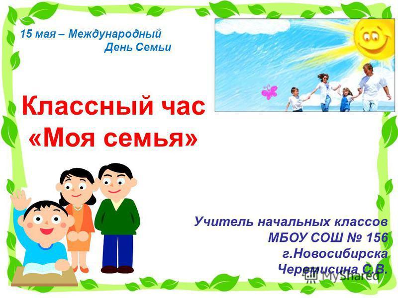 Классный час «Моя семья» Учитель начальных классов МБОУ СОШ 156 г.Новосибирска Черемисина С.В. 15 мая – Международный День Семьи