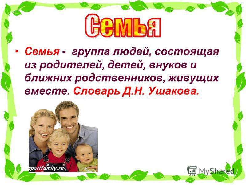 Семья - группа людей, состоящая из родителей, детей, внуков и ближних родственников, живущих вместе. Словарь Д.Н. Ушакова.