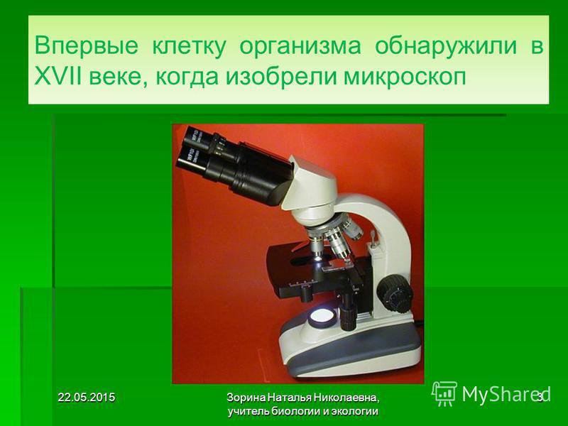 Впервые клетку организма обнаружили в XVII веке, когда изобрели микроскоп 22.05.20153Зорина Наталья Николаевна, учитель биологии и экологии