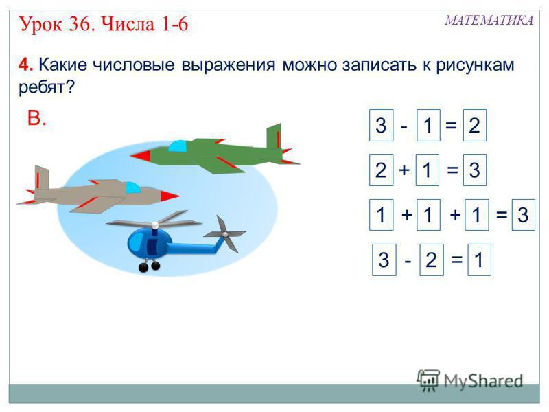 4. Какие числовые выражения можно записать к рисункам ребят? В. 2 + 1 = 3 3 - 2 = 1 3 - 1 = 21 + 1 = 3 + 1 Урок 36. Числа 1-6 МАТЕМАТИКА