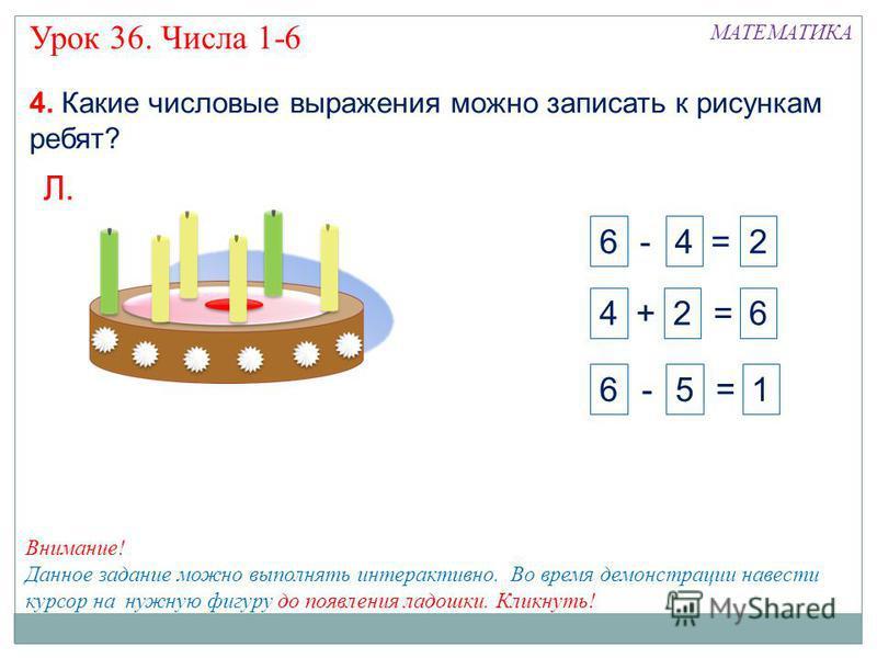 4. Какие числовые выражения можно записать к рисункам ребят? 2 + 1 = 3 В. 3 - 2 = 1 3 - 1 = 21 + 1 = 3 + 1 Урок 36. Числа 1-6 МАТЕМАТИКА