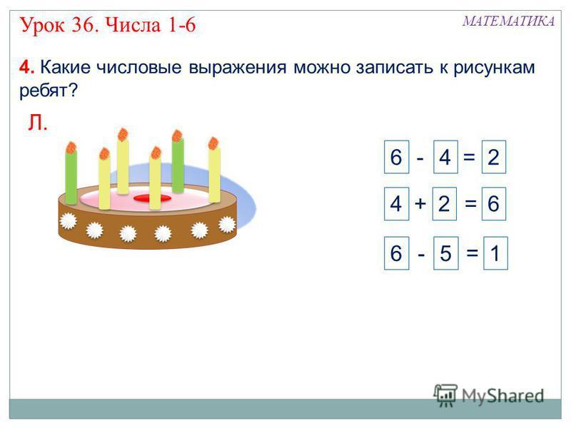 4 + 2 = 6 6 - 5 = 1 6 - 4 = 2 4. Какие числовые выражения можно записать к рисункам ребят? Л. Внимание! Данное задание можно выполнять интерактивно. Во время демонстрации навести курсор на нужную фигуру до появления ладошки. Кликнуть! Урок 36. Числа