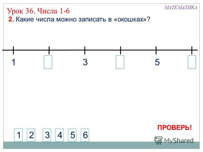 24 6 2. Какие числа можно записать в «окошках»? 123456 135 Урок 36. Числа 1-6 МАТЕМАТИКА