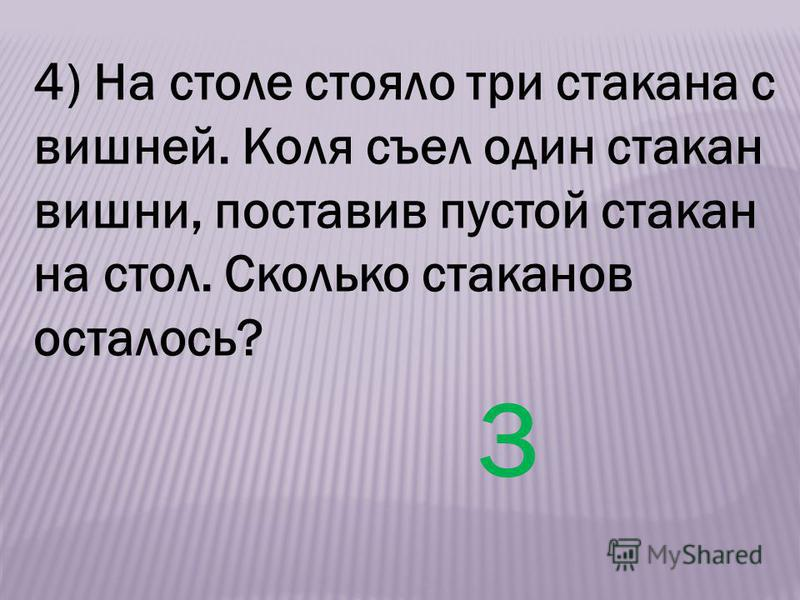 4) На столе стояло три стакана с вишней. Коля съел один стакан вишни, поставив пустой стакан на стол. Сколько стаканов осталось? 3