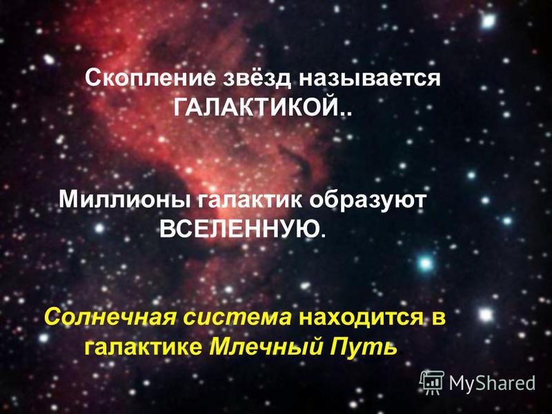 Скопление звёзд называется ГАЛАКТИКОЙ.. Миллионы галактик образуют ВСЕЛЕННУЮ. Солнечная система находится в галактике Млечный Путь.