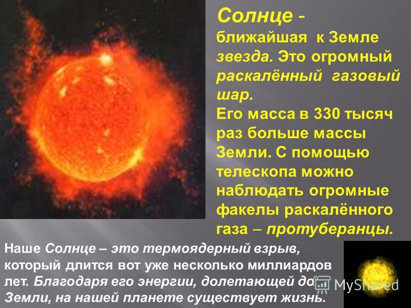 Солнце - ближайшая к Земле звезда. Это огромный раскалённый газовый шар. Его масса в 330 тысяч раз больше массы Земли. С помощью телескопа можно наблюдать огромные факелы раскалённого газа – протуберанцы. Наше Солнце – это термоядерный взрыв, который