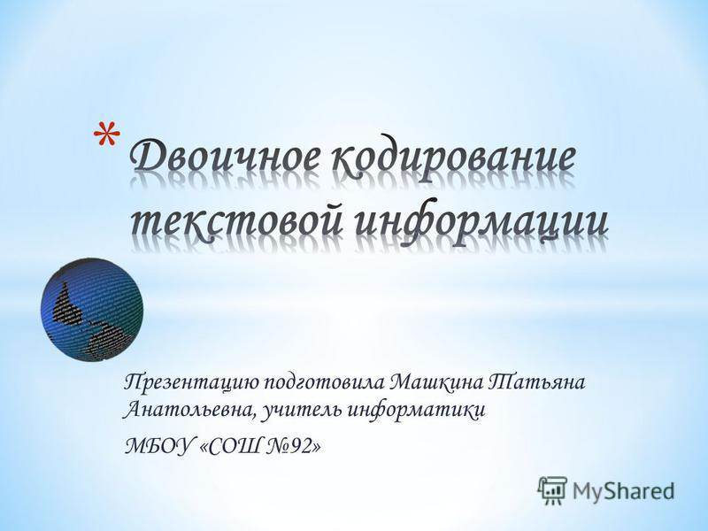 Презентацию подготовила Машкина Татьяна Анатольевна, учитель информатики МБОУ «СОШ 92»